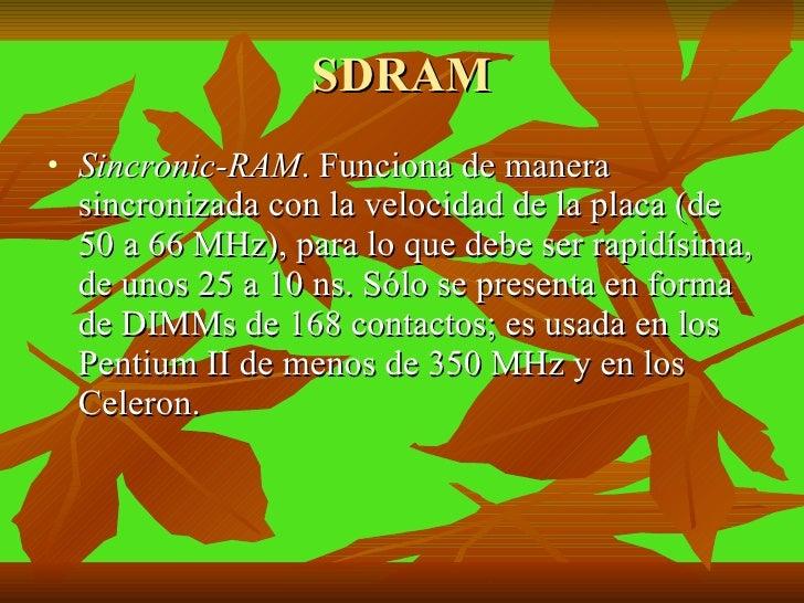 SDRAM <ul><li>Sincronic-RAM .  Funciona de manera sincronizada con la velocidad de la placa (de 50 a 66 MHz), para lo que ...