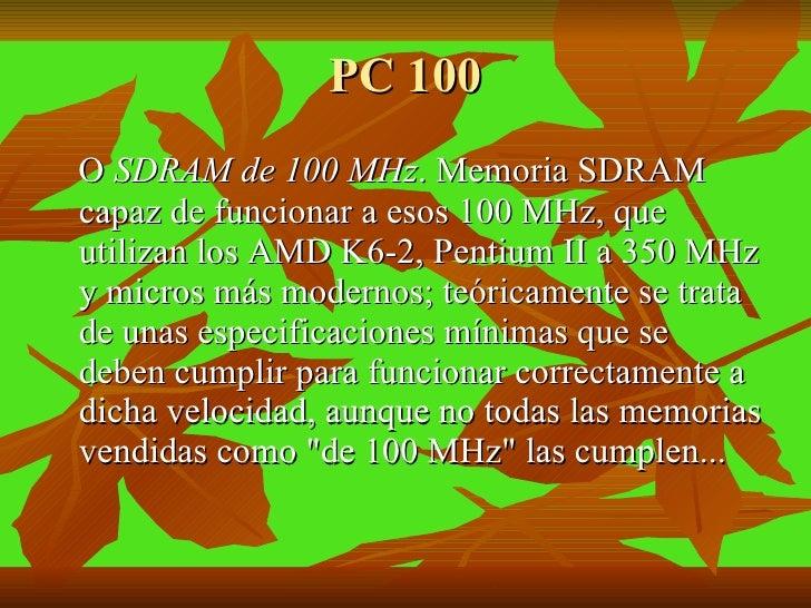 PC 100 <ul><li>O  SDRAM de 100 MHz . Memoria SDRAM capaz de funcionar a esos 100 MHz, que utilizan los AMD K6-2, Pentium I...