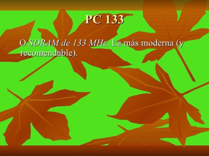 PC 133 <ul><li>O  SDRAM de 133 MHz . La más moderna (y recomendable).  </li></ul>