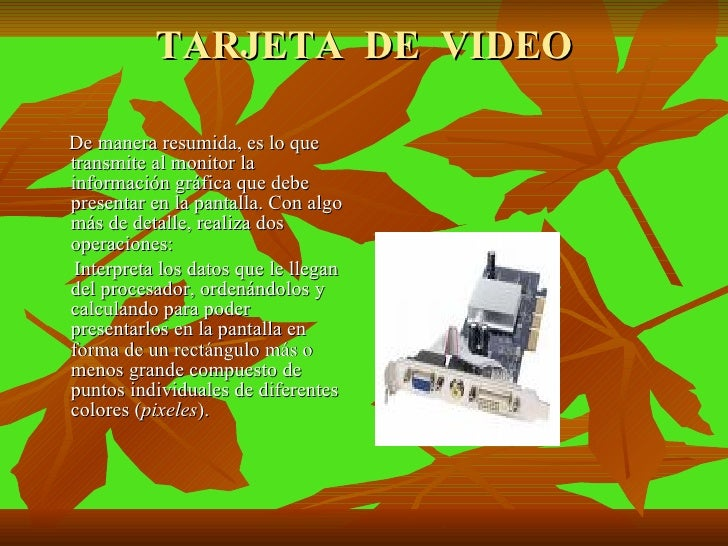 TARJETA  DE  VIDEO <ul><li>De manera resumida, es lo que transmite al monitor la información gráfica que debe presentar en...