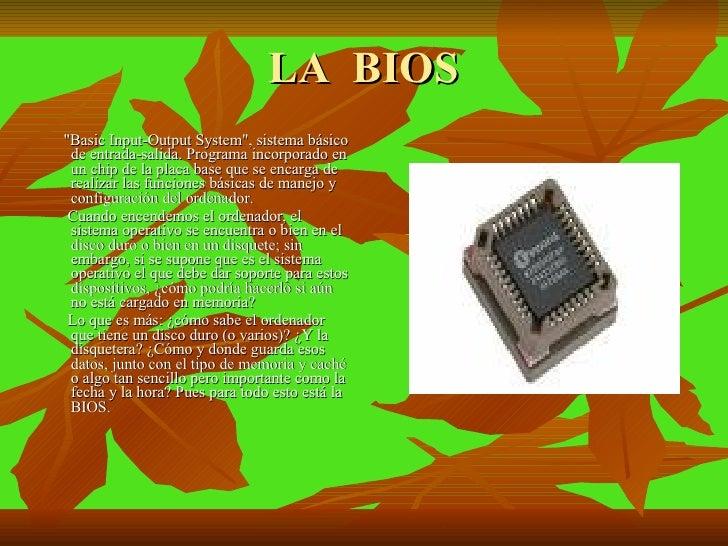 LA  BIOS <ul><li>&quot;Basic Input-Output System&quot;, sistema básico de entrada-salida. Programa incorporado en un chip ...
