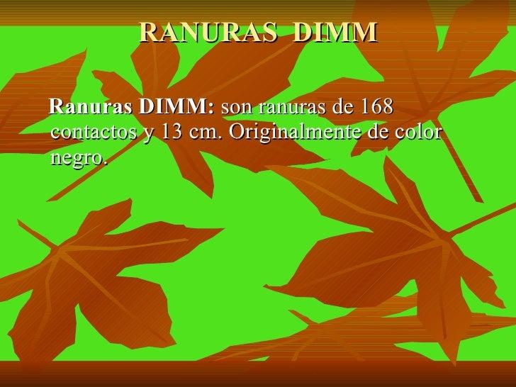 RANURAS  DIMM <ul><li>Ranuras DIMM:  son ranuras de 168 contactos y 13 cm. Originalmente de color negro. </li></ul>