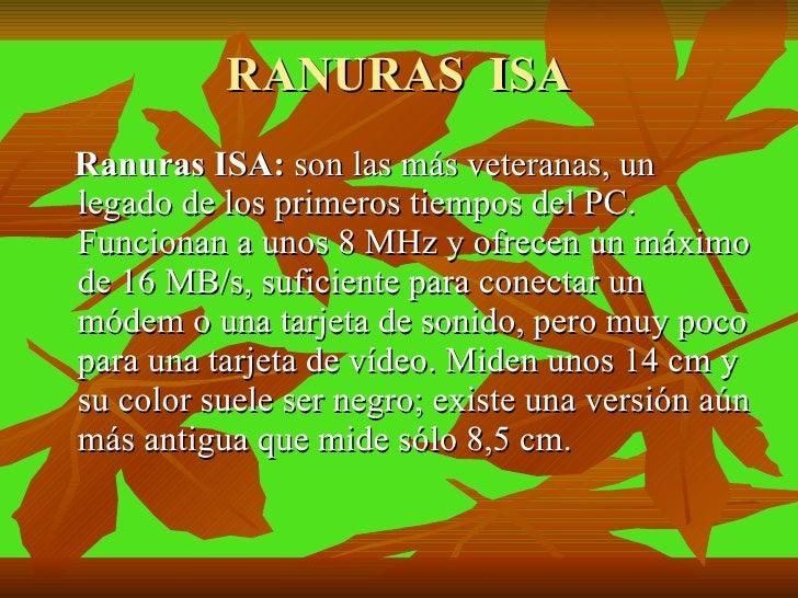 RANURAS  ISA <ul><li>Ranuras ISA:  son las más veteranas, un legado de los primeros tiempos del PC. Funcionan a unos 8 MHz...
