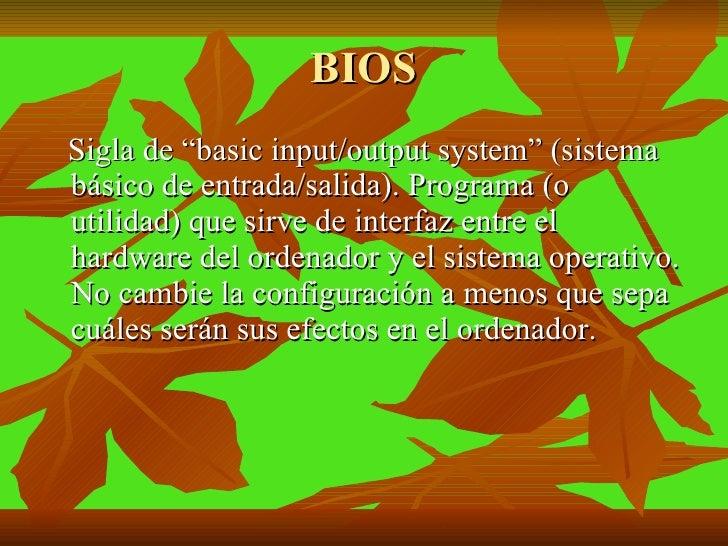 """BIOS <ul><li>Sigla de """"basic input/output system"""" (sistema básico de entrada/salida). Programa (o utilidad) que sirve de i..."""