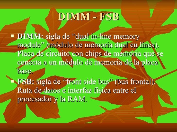 "DIMM - FSB <ul><li>DIMM:  sigla de ""dual in-line memory module"" (módulo de memoria dual en línea). Placa de circuito con c..."