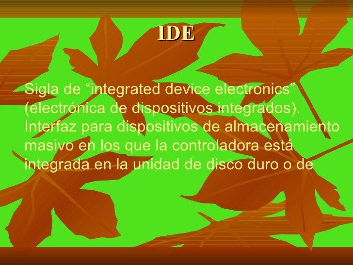 """IDE Sigla de """"integrated device electronics"""" (electrónica de dispositivos integrados). Interfaz para dispositivos de almac..."""