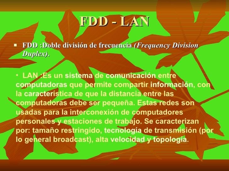 FDD - LAN <ul><li>FDD :Doble división de frecuencia  (Frequency Division Duplex) .  </li></ul><ul><li>LAN :Es un  sistema ...