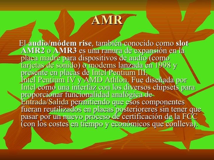 AMR <ul><li>El  audio/módem rise , también conocido como  slot AMR2  o  AMR3  es una ranura de expansión en la  placa madr...