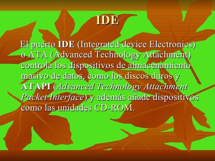 IDE <ul><li>El puerto  IDE  (Integrated device Electronics) o  ATA  (Advanced Technology Attachment) controla los disposit...
