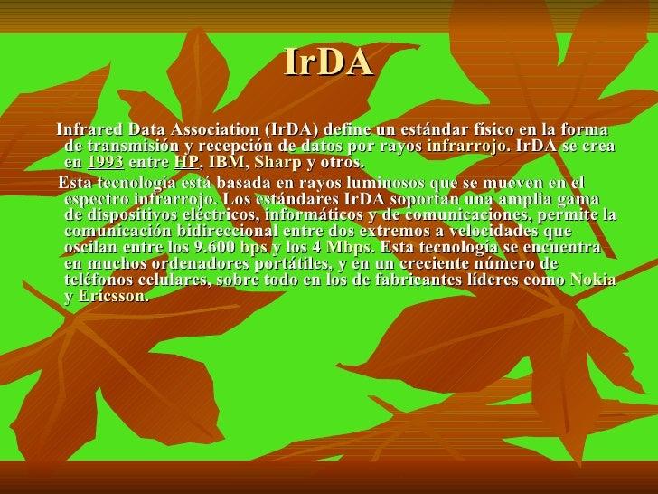 IrDA <ul><li>Infrared Data Association (IrDA) define un estándar físico en la forma de transmisión y recepción de datos po...