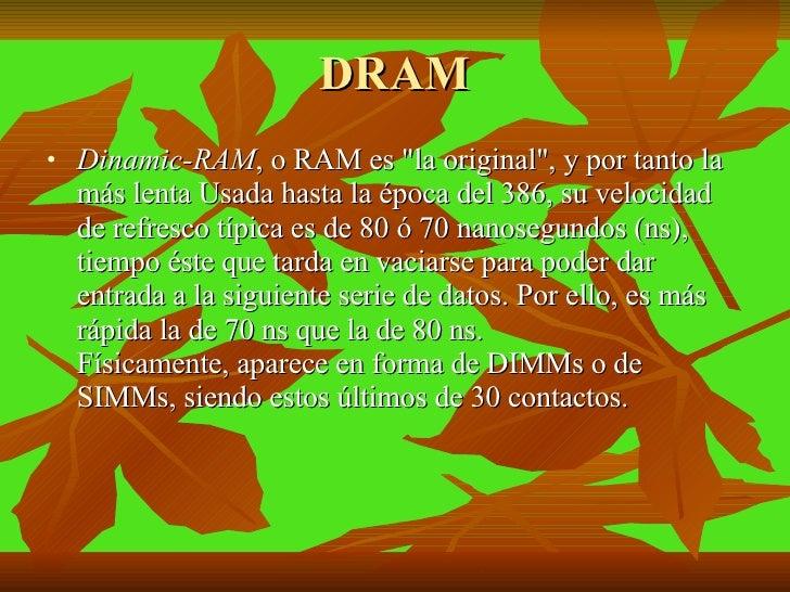 DRAM <ul><li>Dinamic-RAM , o RAM es &quot;la original&quot;, y por tanto la más lenta Usada hasta la época del 386, su vel...