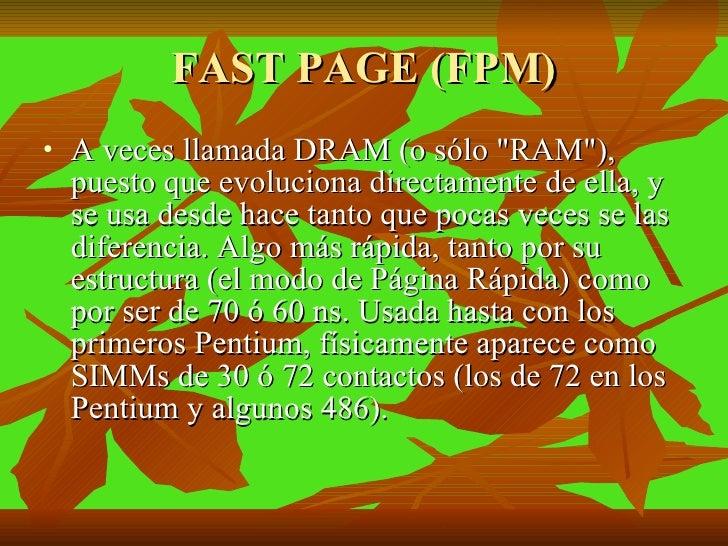 FAST PAGE (FPM) <ul><li>A veces llamada DRAM (o sólo &quot;RAM&quot;), puesto que evoluciona directamente de ella, y se us...