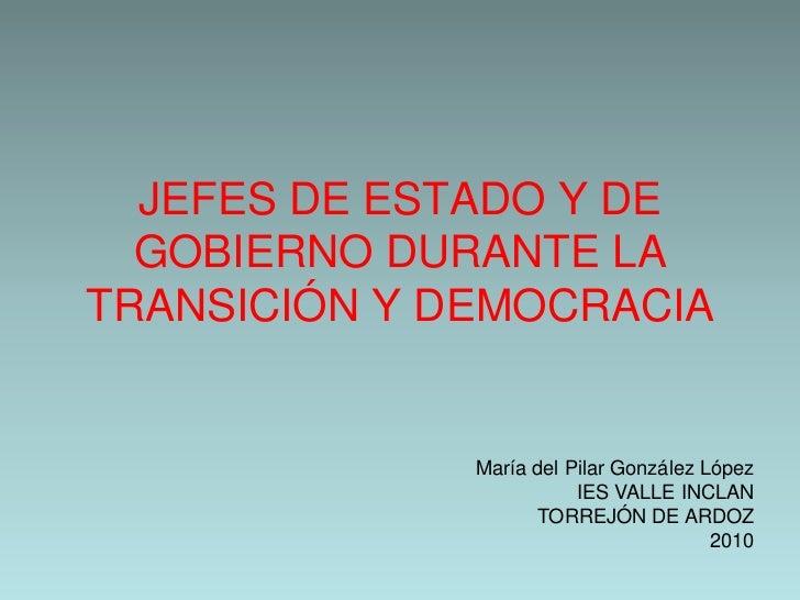 JEFES DE ESTADO Y DE  GOBIERNO DURANTE LATRANSICIÓN Y DEMOCRACIA              María del Pilar González López              ...