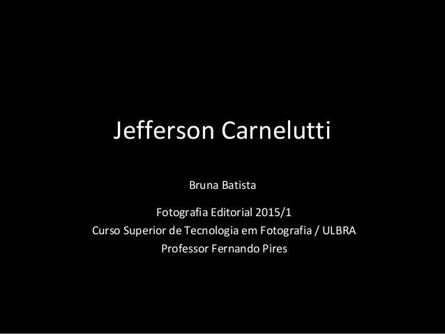 Jefferson Carnelutti Bruna Batista Fotografia Editorial 2015/1 Curso Superior de Tecnologia em Fotografia / ULBRA Professo...