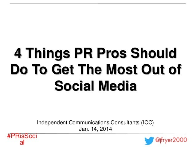 4 Things PR Pros Should Do To Get The Most Out of Social Media Independent Communications Consultants (ICC) Jan. 14, 2014 ...
