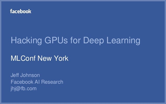 Hacking GPUs for Deep Learning MLConf New York Jeff Johnson Facebook AI Research jhj@fb.com
