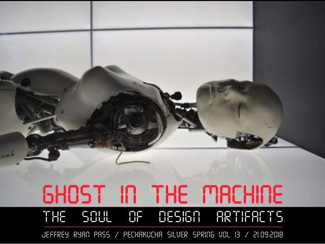 Ghost in the Machine The Soul of Design Artifacts Jeffrey ryan Pass / PechaKucha Silver Spring Vol 13 / 21.09.2018