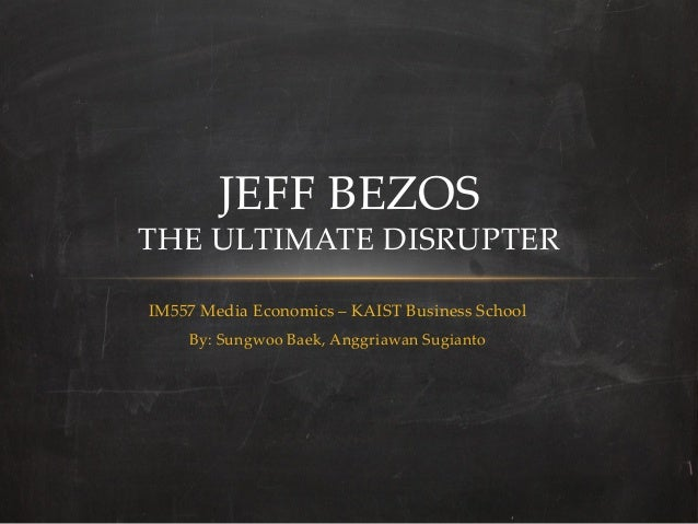 JEFF  BEZOS  THE  ULTIMATE  DISRUPTER	IM557  Media  Economics  –  KAIST  Business  School	     By:  Sungwoo  Baek,  Anggri...
