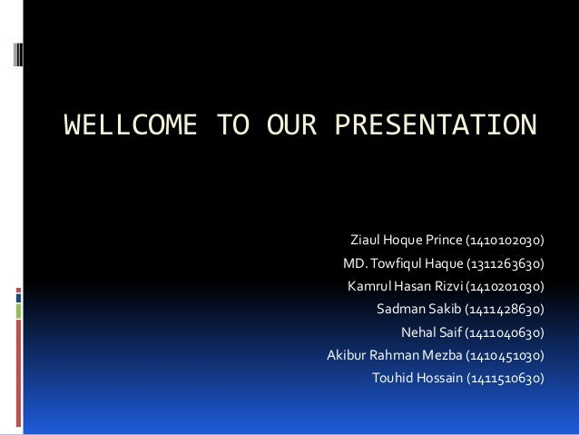 WELLCOME TO OUR PRESENTATION Ziaul Hoque Prince (1410102030) MD.Towfiqul Haque (1311263630) Kamrul Hasan Rizvi (1410201030...