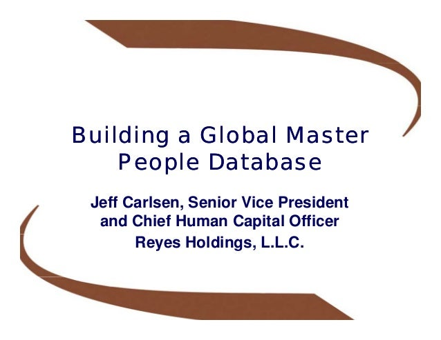 Building a Global Master    People Database Jeff Carlsen, Senior Vice President  and Chief Human Capital Officer       Rey...