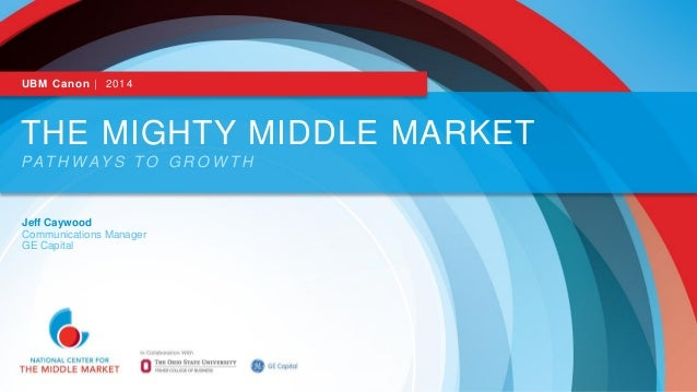UBM Canon | 2014  THE MIGHTY MIDDLE MARKET PAT H W AY S T O G R O W T H  Jeff Caywood Communications Manager GE Capital