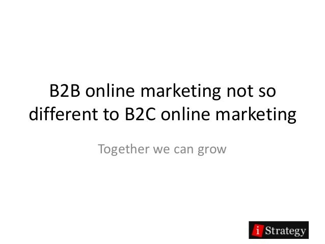 B2B online marketing not sodifferent to B2C online marketing        Together we can grow