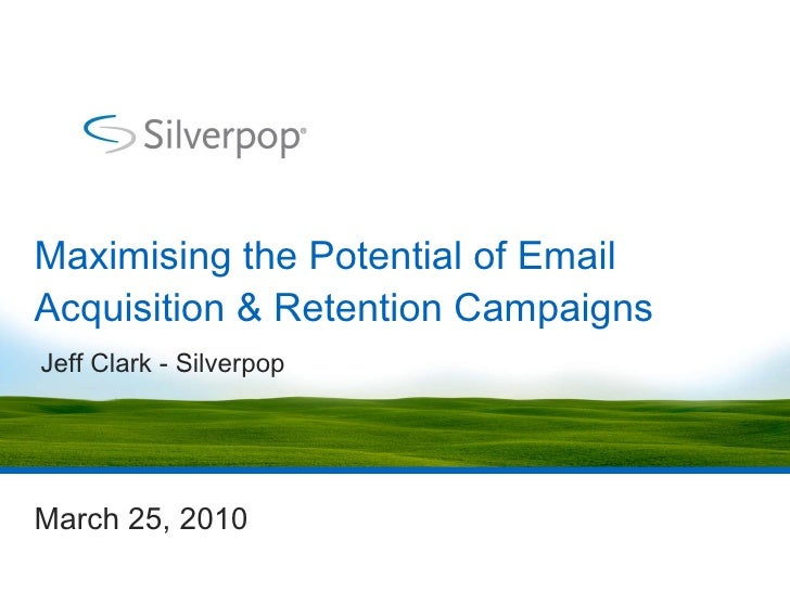 Maximising the Potential of Email Acquisition & Retention Campaigns March 25, 2010 Jeff Clark - Silverpop