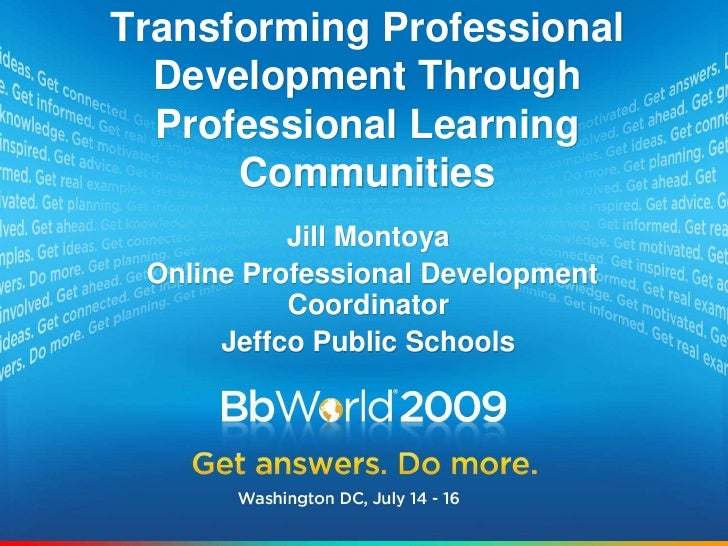 Transforming Professional Development Through Professional Learning Communities<br />Jill Montoya<br /> Online Professiona...