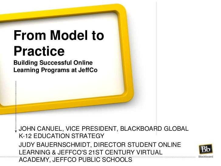 From Model to PracticeBuilding Successful Online Learning Programs at JeffCo<br />John Canuel, Vice President, blackboard ...