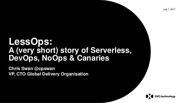 July 7, 2017 LessOps: A (very short) story of Serverless, DevOps, NoOps & Canaries Chris Swan @cpswan VP, CTO Global Deliv...