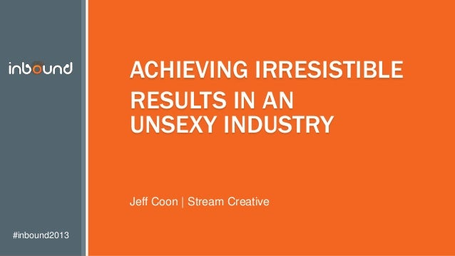 #inbound2013 ACHIEVING IRRESISTIBLE RESULTS IN AN UNSEXY INDUSTRY Jeff Coon | Stream Creative