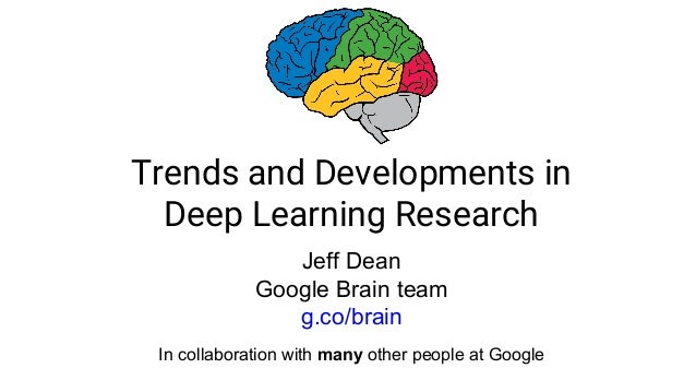 Trends and Developments in Deep Learning Research Jeff Dean Google Brain team g.co/brain In collaboration with many other ...