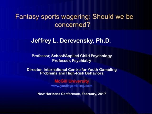 Fantasy sports wagering: Should we be concerned? Jeffrey L. Derevensky, Ph.D. Professor, School/Applied Child Psychology P...
