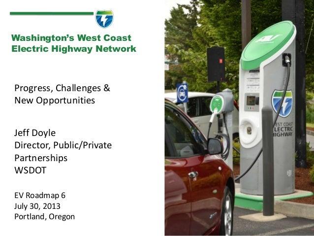 Progress, Challenges & New Opportunities 1 Washington's West Coast Electric Highway Network Jeff Doyle Director, Public/Pr...