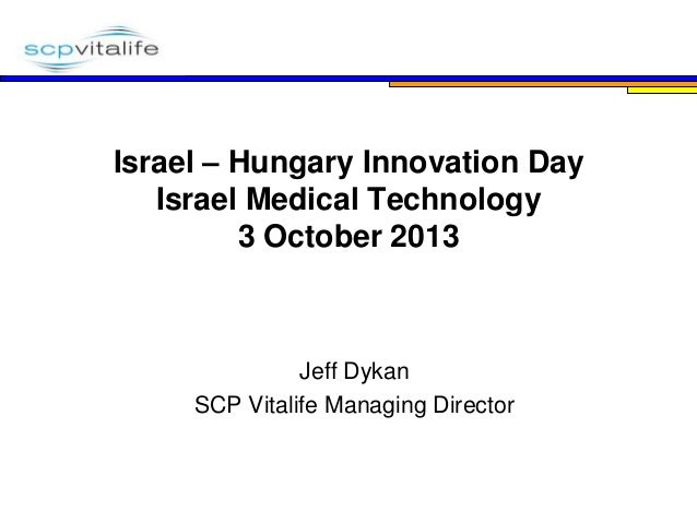 Where Life and Science Mean Business  Israel – Hungary Innovation Day Israel Medical Technology 3 October 2013  Jeff Dykan...