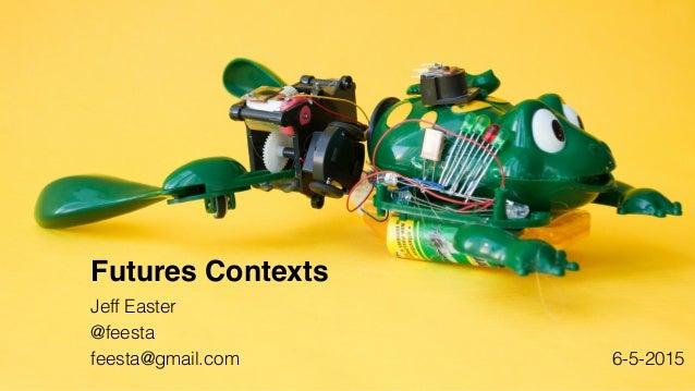 Jeff Easter @feesta feesta@gmail.com Futures Contexts 6-5-2015