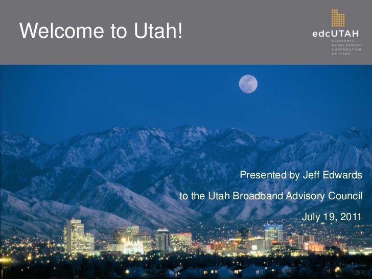 Welcome to Utah!                           Presented by Jeff Edwards               to the Utah Broadband Advisory Council ...