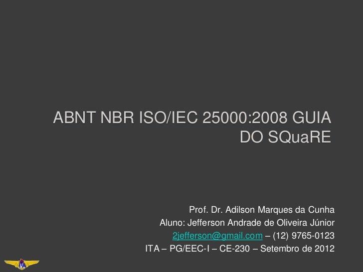 ABNT NBR ISO/IEC 25000:2008 GUIA                     DO SQuaRE                     Prof. Dr. Adilson Marques da Cunha     ...