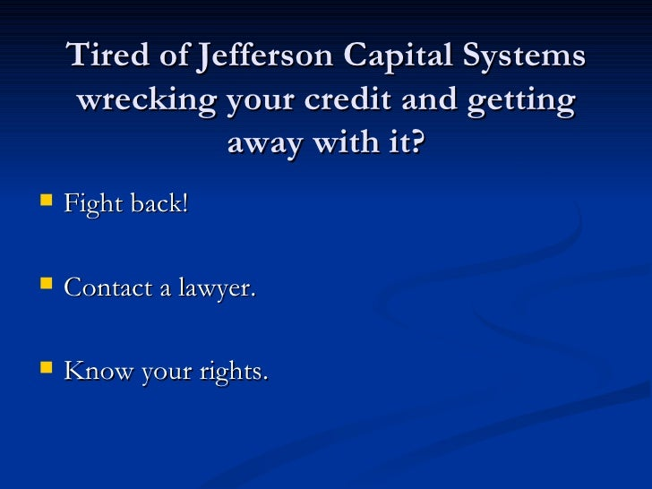 Tired of Jefferson Capital Systems    wrecking your credit and getting               away with it?   Fight back!   Conta...