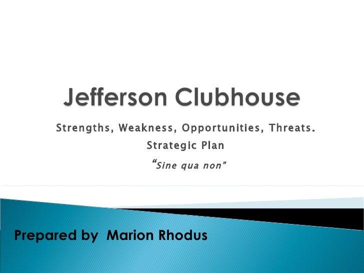 "Strengths, Weakness, Opportunities, Threats.  Strategic Plan  "" Sine qua non"" Prepared by  Marion Rhodus"