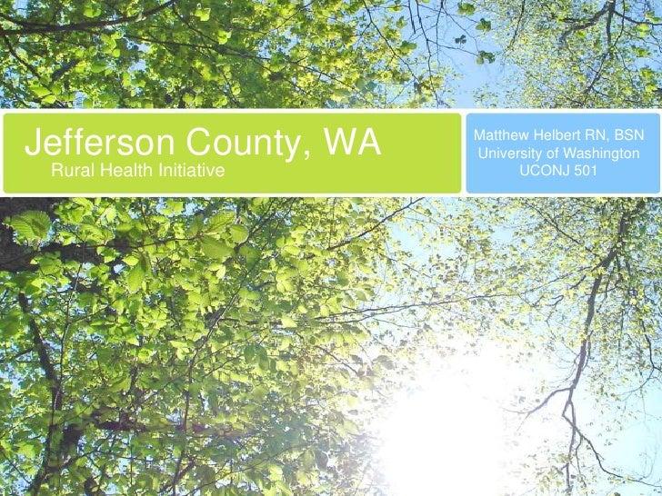Jefferson County, WA<br />Matthew Helbert RN, BSN<br />University of Washington<br />UCONJ 501<br />Rural Health Initiativ...