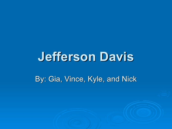 Jefferson Davis By: Gia, Vince, Kyle, and Nick