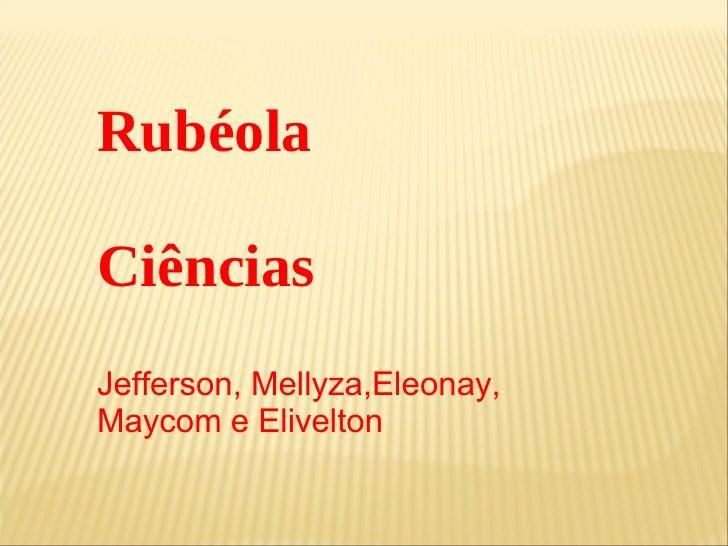 Rubéola Ciências Jefferson, Mellyza,Eleonay, Maycom e Elivelton