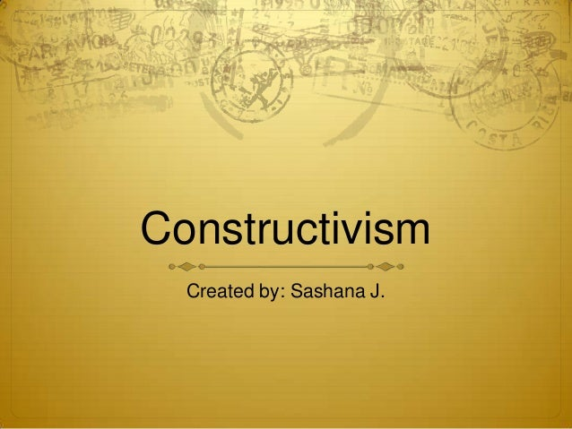 Constructivism Created by: Sashana J.