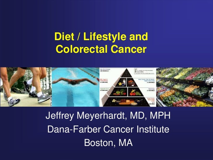 Diet / Lifestyle and Colorectal CancerJeffrey Meyerhardt, MD, MPHDana-Farber Cancer Institute         Boston, MA