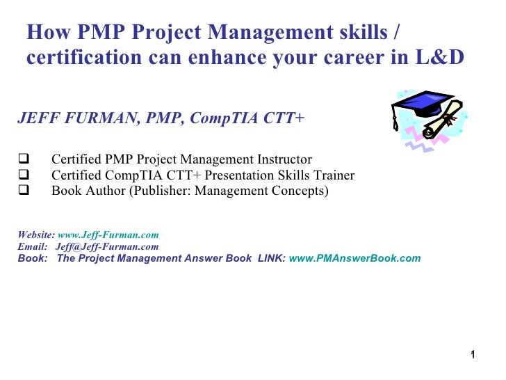 How PMP Project Management skills / certification can enhance your career in L&D <ul><li>JEFF FURMAN, PMP, CompTIA CTT+  <...
