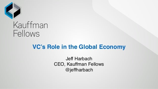 Jeff Harbach CEO, Kauffman Fellows @jeffharbach VC's Role in the Global Economy