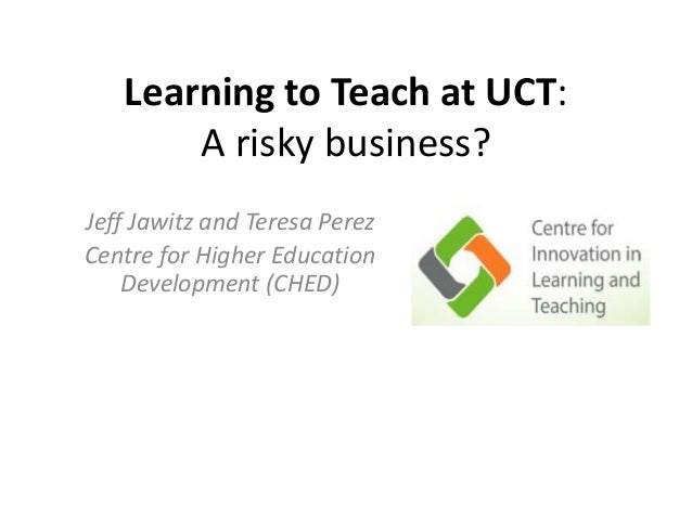 Learning to Teach at UCT:  A risky business?  Jeff Jawitz and Teresa Perez  Centre for Higher Education  Development (CHED...