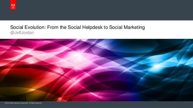 Social Evolution: From the Social Helpdesk to Social Marketing       @JeffJordan© 2012 Adobe Systems Incorporated. All Rig...
