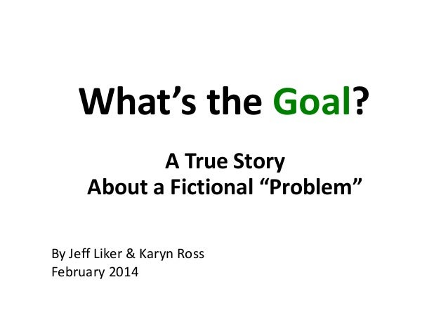 "What's the Goal? A True Story About a Fictional ""Problem"" By Jeff Liker & Karyn Ross February 2014"
